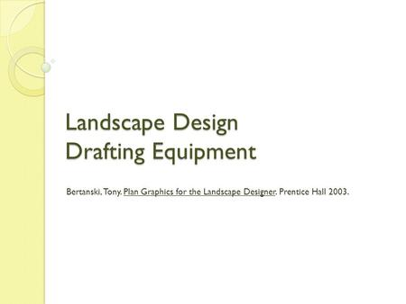 Landscape Design Drafting Equipment Bertanski, Tony. Plan Graphics for the Landscape Designer. Prentice Hall 2003.