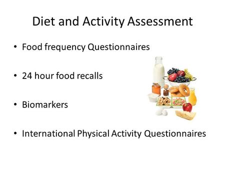 Diet and Activity Assessment Food frequency Questionnaires 24 hour food recalls Biomarkers International Physical Activity Questionnaires.