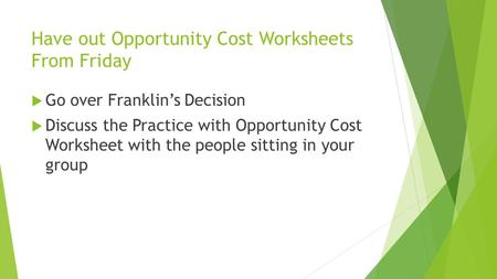 Have out Opportunity Cost Worksheets From Friday  Go over Franklin's Decision  Discuss the Practice with Opportunity Cost Worksheet with the people sitting.