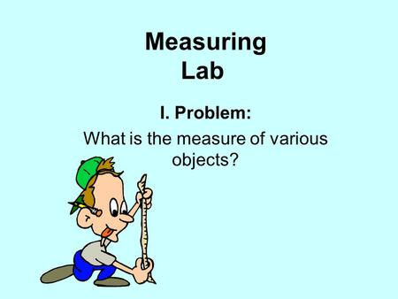 Measuring Lab I. Problem: What is the measure of various objects?