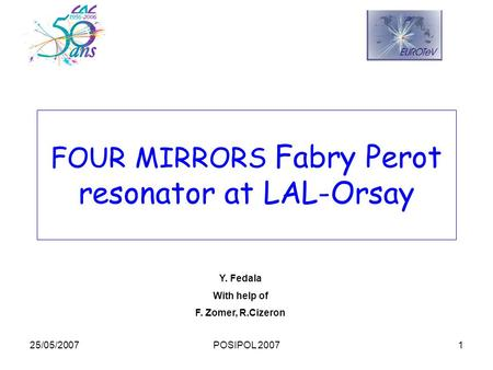 25/05/2007POSIPOL 20071 FOUR MIRRORS Fabry Perot resonator at LAL-Orsay Y. Fedala With help of F. Zomer, R.Cizeron.