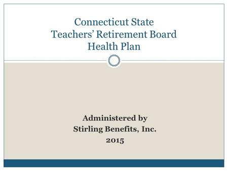 Administered by Stirling Benefits, Inc. 2015 Connecticut State Teachers' Retirement Board Health Plan.
