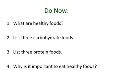 Do Now: 1.What are healthy foods? 2.List three carbohydrate foods. 3.List three protein foods. 4.Why is it important to eat healthy foods?