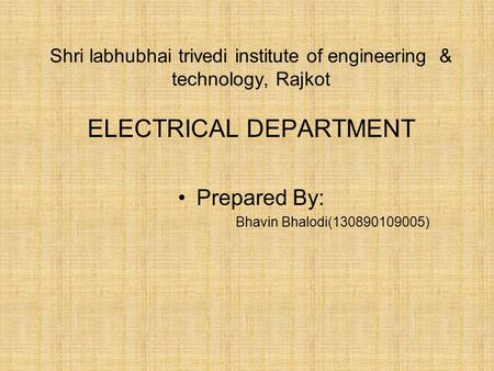 Shri labhubhai trivedi institute of engineering & technology, Rajkot ELECTRICAL DEPARTMENT Prepared By: Bhavin Bhalodi(130890109005)