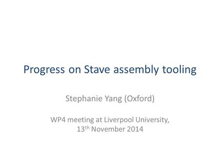 Progress on Stave assembly tooling Stephanie Yang (Oxford) WP4 meeting at Liverpool University, 13 th November 2014.
