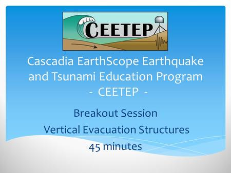 Cascadia EarthScope Earthquake and Tsunami Education Program - CEETEP - Breakout Session Vertical Evacuation Structures 45 minutes.