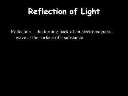Reflection of Light Reflection – the turning back of an electromagnetic wave at the surface of a substance.