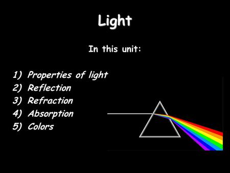 Light In this unit: 1)Properties of light 2)Reflection 3)Refraction 4)Absorption 5)Colors.