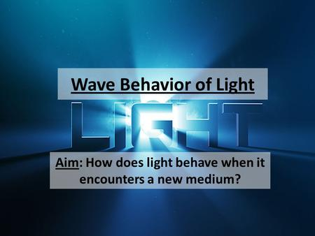 Wave Behavior of Light Aim: How does light behave when it encounters a new medium?