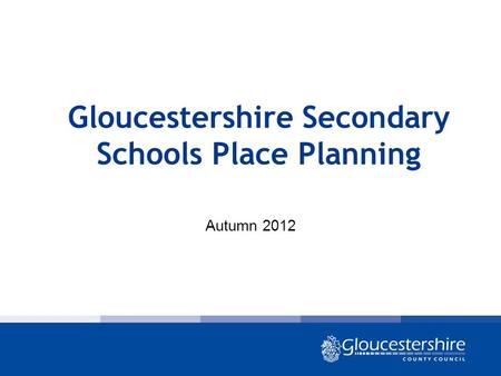 Gloucestershire Secondary Schools Place Planning Autumn 2012.