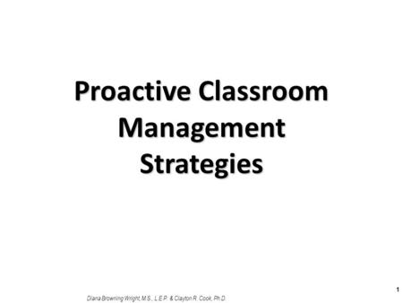 Proactive Classroom Management Strategies 1 Diana Browning Wright, M.S., L.E.P. & Clayton R. Cook, Ph.D.