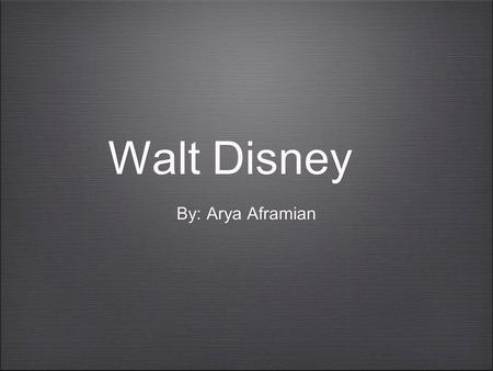 Walt Disney By: Arya Aframian. The Beginning December 5, 1901 - December 15, 1966 Born in Chicago Illinois.