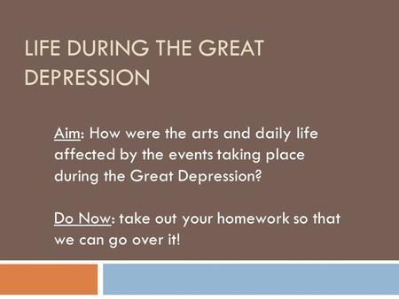 LIFE DURING THE GREAT DEPRESSION Aim: How were the arts and daily life affected by the events taking place during the Great Depression? Do Now: take out.