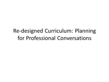 Re-designed Curriculum: Planning for Professional Conversations.