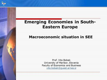 Emerging Economies in South- Eastern Europe Macroeconomic situation in SEE Prof. Vito Bobek University of Maribor, Slovenia Faculty of Economics and Business.