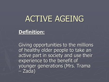 ACTIVE AGEING Definition: Giving opportunities to the millions of healthy older people to take an active part in society and use their experience to the.