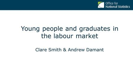 Young people and graduates in the labour market Clare Smith & Andrew Damant.