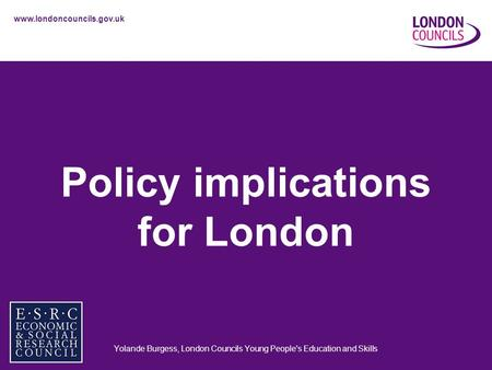 Www.londoncouncils.gov.uk Policy implications for London Yolande Burgess, London Councils Young People's Education and Skills.