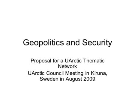 Geopolitics and Security Proposal for a UArctic Thematic Network UArctic Council Meeting in Kiruna, Sweden in August 2009.