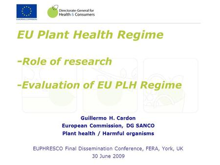 EU Plant Health Regime - Role of research -Evaluation of EU PLH Regime Guillermo H. Cardon European Commission, DG SANCO Plant health / Harmful organisms.