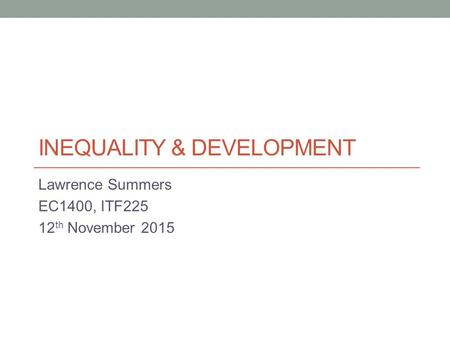 INEQUALITY & DEVELOPMENT Lawrence Summers EC1400, ITF225 12 th November 2015.