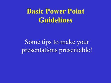 Some tips to make your presentations presentable! Basic Power Point Guidelines.