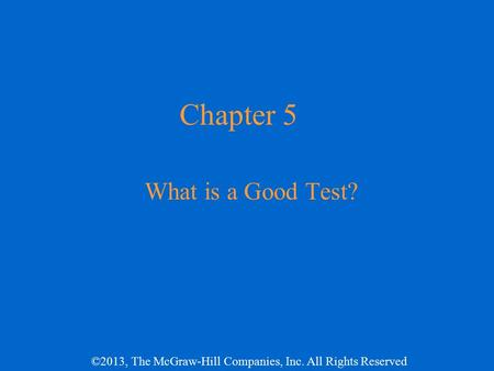 ©2013, The McGraw-Hill Companies, Inc. All Rights Reserved Chapter 5 What is a Good Test?