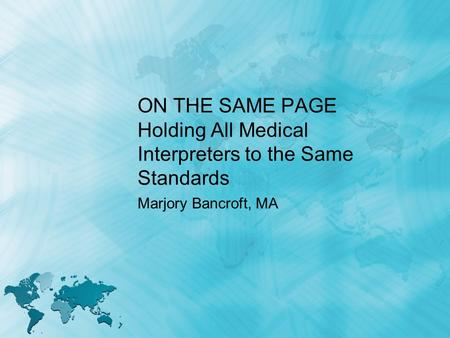 ON THE SAME PAGE Holding All Medical Interpreters to the Same Standards Marjory Bancroft, MA.