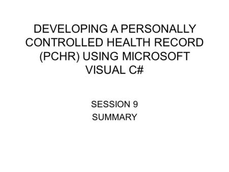 DEVELOPING A PERSONALLY CONTROLLED HEALTH RECORD (PCHR) USING MICROSOFT VISUAL C# SESSION 9 SUMMARY.