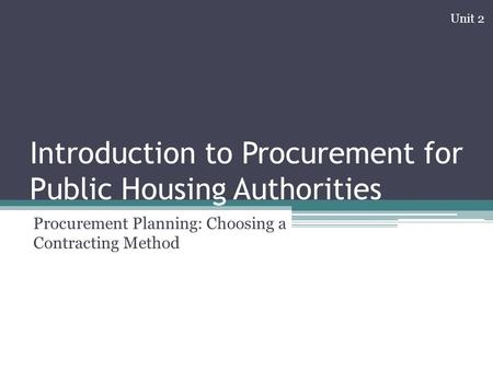 Introduction to Procurement for Public Housing Authorities Procurement Planning: Choosing a Contracting Method Unit 2.