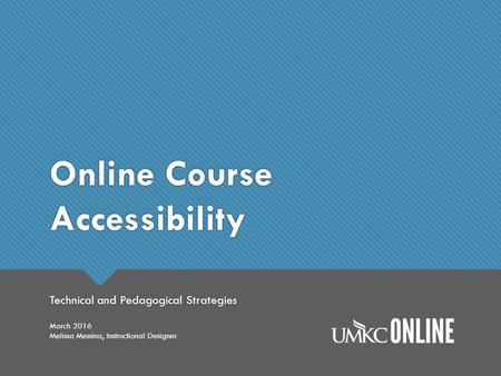 Online Course Accessibility Technical and Pedagogical Strategies March 2016 Melissa Messina, Instructional Designer.