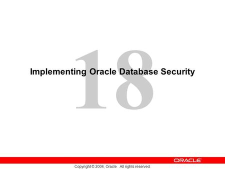 18 Copyright © 2004, Oracle. All rights reserved. Implementing Oracle Database Security.