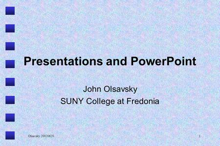 Olsavsky 200206201 Presentations and PowerPoint John Olsavsky SUNY College at Fredonia.