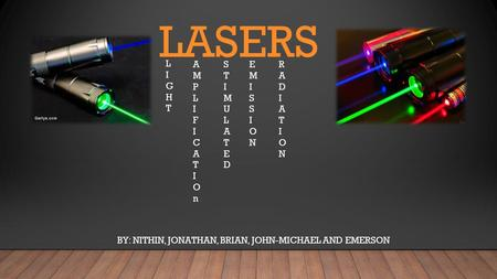 LASERS BY: NITHIN, JONATHAN, BRIAN, JOHN-MICHAEL AND EMERSON LIGHTLIGHT AMPLIFICATIOnAMPLIFICATIOn STIMULATEDSTIMULATED EMISSIONEMISSION RADIATIONRADIATION.