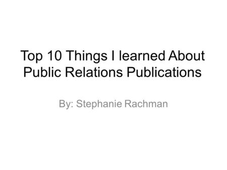 Top 10 Things I learned About Public Relations Publications By: Stephanie Rachman.