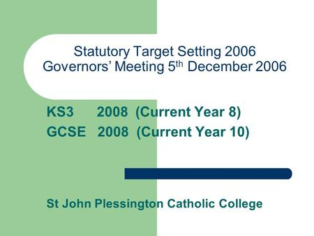 Statutory Target Setting 2006 Governors' Meeting 5 th December 2006 KS3 2008 (Current Year 8) GCSE 2008 (Current Year 10) St John Plessington Catholic.