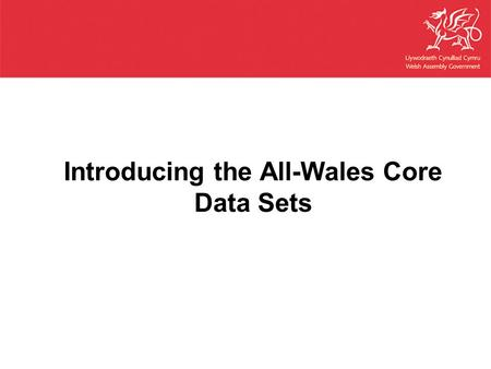 Introducing the All-Wales Core Data Sets. Today's workshop  Background to the new All Wales Core Data Sets  Discussion on principles and statistical.