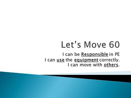 I can be Responsible in PE I can use the equipment correctly. I can move with others.