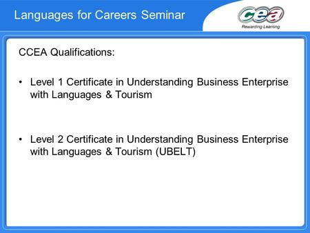 Languages for Careers Seminar CCEA Qualifications: Level 1 Certificate in Understanding Business Enterprise with Languages & Tourism Level 2 Certificate.
