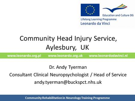 Www.leonardo.org.pl www.leonardo.org.uk www.leonardodavinci.nl Community Head Injury Service, Aylesbury, UK Dr. Andy Tyerman Consultant Clinical Neuropsychologist.