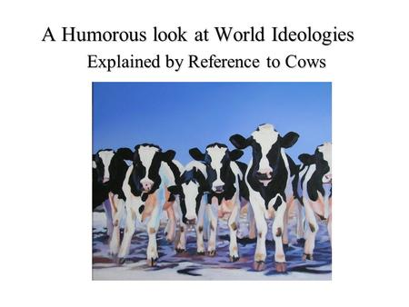 A Humorous look at World Ideologies Explained by Reference to Cows.