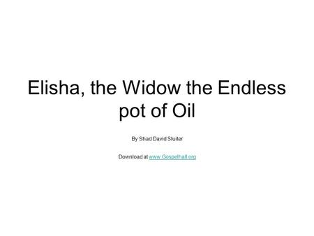Elisha, the Widow the Endless pot of Oil By Shad David Sluiter Download at www.Gospelhall.orgwww.Gospelhall.org.