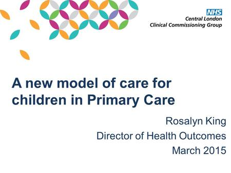 A new model of care for children in Primary Care Rosalyn King Director of Health Outcomes March 2015.