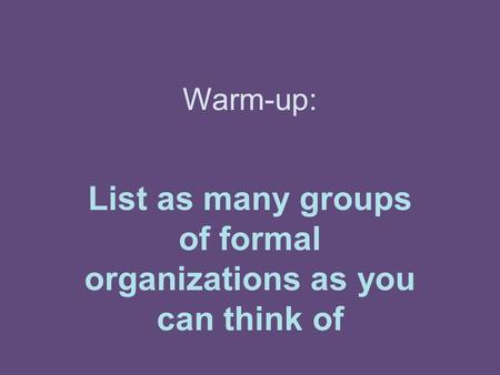 Warm-up: List as many groups of formal organizations as you can think of.