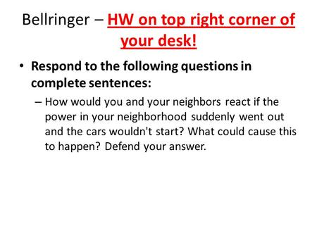 Bellringer – HW on top right corner of your desk! Respond to the following questions in complete sentences: – How would you and your neighbors react if.