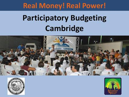 Participatory Budgeting Cambridge Real Money! Real Power!