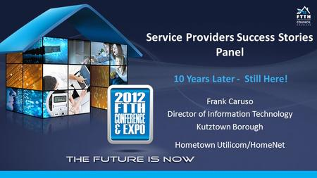 Service Providers Success Stories Panel 10 Years Later - Still Here! Frank Caruso Director of Information Technology Kutztown Borough Hometown Utilicom/HomeNet.