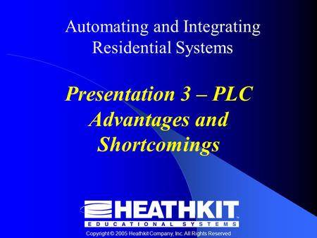 Copyright © 2005 Heathkit Company, Inc. All Rights Reserved Automating and Integrating Residential Systems Presentation 3 – PLC Advantages and Shortcomings.