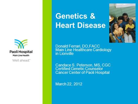 Genetics & Heart Disease Donald Ferrari, DO,FACC Main Line Healthcare Cardiology in Lionville Candace S. Peterson, MS, CGC Certified Genetic Counselor.