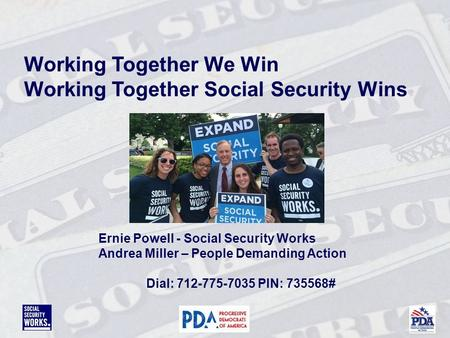 Working Together We Win Working Together Social Security Wins Ernie Powell - Social Security Works Andrea Miller – People Demanding Action Dial: 712-775-7035.